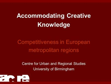 Accommodating Creative Knowledge Competitiveness in European metropolitan regions Centre for Urban and Regional Studies University of Birmingham.