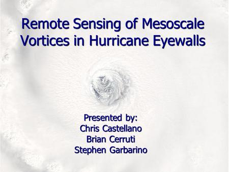 Remote Sensing of Mesoscale Vortices in Hurricane Eyewalls Presented by: Chris Castellano Brian Cerruti Stephen Garbarino.