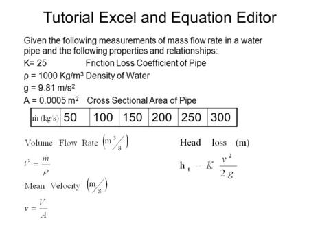 Tutorial Excel and Equation Editor Given the following measurements of mass flow rate in a water pipe and the following properties and relationships: K=