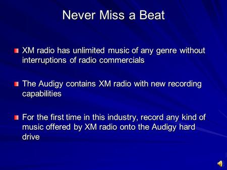 Never Miss a Beat XM radio has unlimited music of any genre without interruptions of radio commercials The Audigy contains XM radio with new recording.