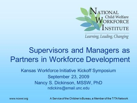 Kansas Workforce Initiative Kickoff Symposium September 23, 2009 Nancy S. Dickinson, MSSW, PhD Supervisors and Managers as Partners.