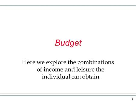 1 Budget Here we explore the combinations of income and leisure the individual can obtain.