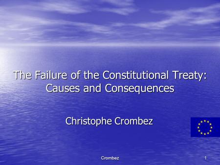 Crombez1 The Failure of the Constitutional Treaty: Causes and Consequences Christophe Crombez.