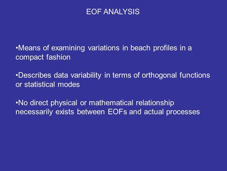 EOF ANALYSIS Means of examining variations in beach profiles in a compact fashion Describes data variability in terms of orthogonal functions or statistical.