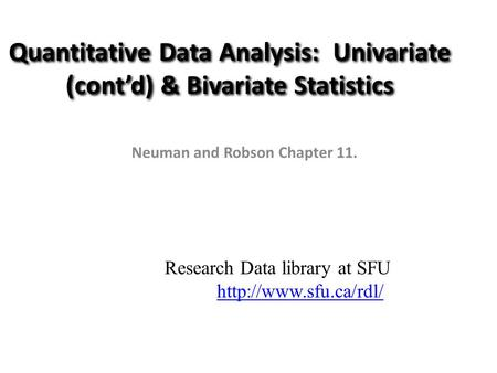 Quantitative Data Analysis: Univariate (cont'd) & Bivariate Statistics Neuman and Robson Chapter 11. Research Data library at SFU