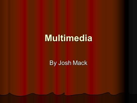 Multimedia By Josh Mack Media What's are the different types of media What's are the different types of media How are these forms used How are these.
