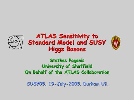 ATLAS Sensitivity to Standard Model and SUSY Higgs Bosons Stathes Paganis University of Sheffield On Behalf of the ATLAS Collaboration SUSY05, 19-July-2005,