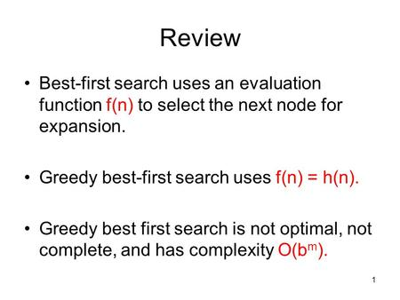 Review Best-first search uses an evaluation function f(n) to select the next node for expansion. Greedy best-first search uses f(n) = h(n). Greedy best.