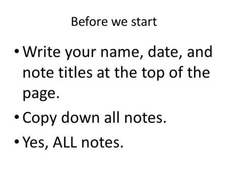 Before we start Write your name, date, and note titles at the top of the page. Copy down all notes. Yes, ALL notes.
