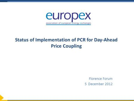 Status of Implementation of PCR for Day-Ahead Price Coupling Florence Forum 5 December 2012.
