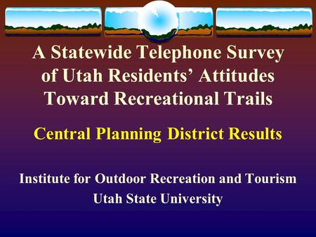 A Statewide Telephone Survey of Utah Residents' Attitudes Toward Recreational Trails Central Planning District Results Institute for Outdoor Recreation.