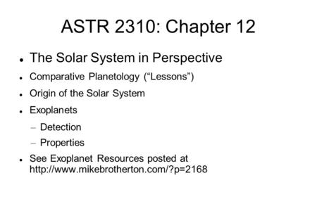 "ASTR 2310: Chapter 12 The Solar System in Perspective Comparative Planetology (""Lessons"")‏ Origin of the Solar System Exoplanets – Detection – Properties."