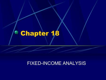 Chapter 18 FIXED-INCOME ANALYSIS. Chapter 18 Questions How is the value of a bond determined, based on the present value formula? What alternative bond.