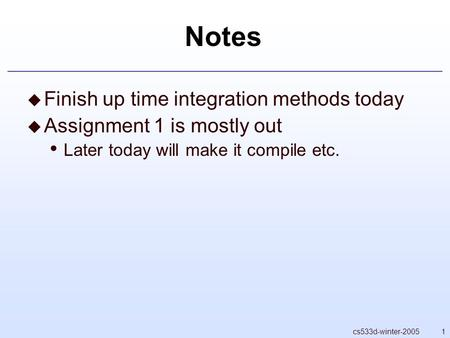 1cs533d-winter-2005 Notes  Finish up time integration methods today  Assignment 1 is mostly out Later today will make it compile etc.