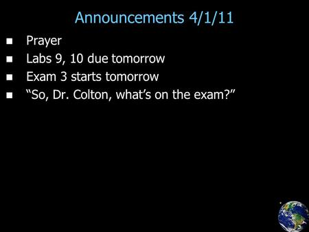 "Announcements 4/1/11 Prayer Labs 9, 10 due tomorrow Exam 3 starts tomorrow ""So, Dr. Colton, what's on the exam?"""