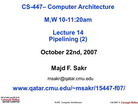 15-447 Computer ArchitectureFall 2007 © October 22nd, 2007 Majd F. Sakr  CS-447– Computer Architecture.