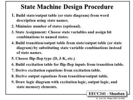 EECC341 - Shaaban #1 Lec # 16 Winter 2001 2-6-2002 State Machine Design Procedure 1. Build state/output table (or state diagram) from word description.