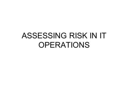 ASSESSING RISK IN IT OPERATIONS. RISK ASSESSMENT Recognizing the exposures to loss by becoming aware of the possibility of each type of loss. This is.