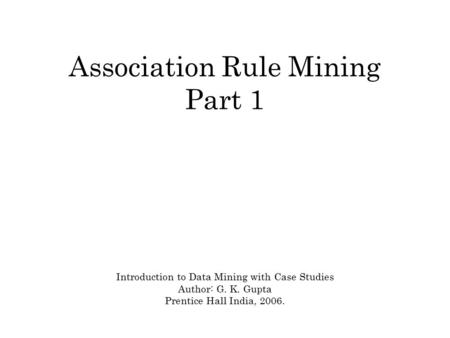 Association Rule Mining Part 1 Introduction to Data Mining with Case Studies Author: G. K. Gupta Prentice Hall India, 2006.