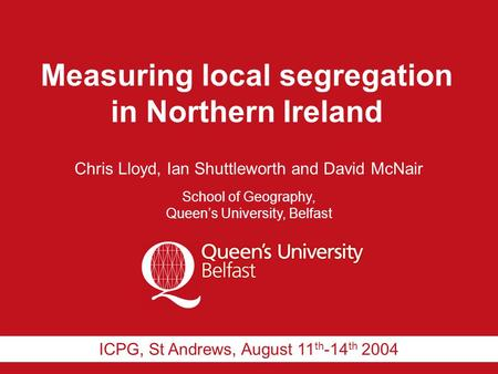 Measuring local segregation in Northern Ireland Chris Lloyd, Ian Shuttleworth and David McNair School of Geography, Queen's University, Belfast ICPG, St.