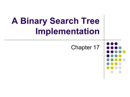 A Binary Search Tree Implementation Chapter 17. 2 Chapter Contents Getting Started An Interface for the Binary Search Tree Duplicate Entries Beginning.