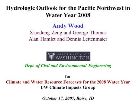 Hydrologic Outlook for the Pacific Northwest in Water Year 2008 Andy Wood Xiaodong Zeng and George Thomas Alan Hamlet and Dennis Lettenmaier Dept. of Civil.