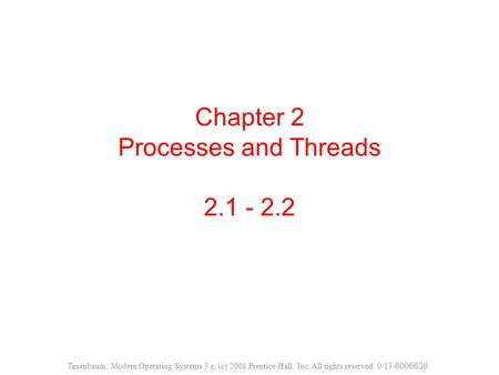 Chapter 2 Processes and Threads 2.1 - 2.2 Tanenbaum, Modern Operating Systems 3 e, (c) 2008 Prentice-Hall, Inc. All rights reserved. 0-13- 6006639.