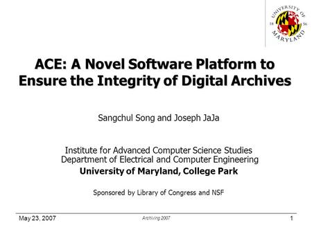 May 23, 2007 Archiving 2007 1 ACE: A Novel Software Platform to Ensure the Integrity of Digital Archives Sangchul Song and Joseph JaJa Institute for Advanced.