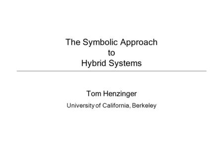 The Symbolic Approach to Hybrid Systems Tom Henzinger University of California, Berkeley.