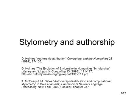 "1/22 Stylometry and authorship D. Holmes ""Authorship attribution"" Computers and the Humanities 28 (1994), 87-106. D. Holmes ""The Evolution of Stylometry."