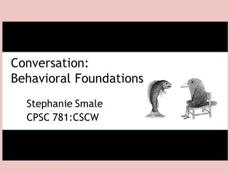 Conversation: Behavioral Foundations Stephanie Smale CPSC 781:CSCW.