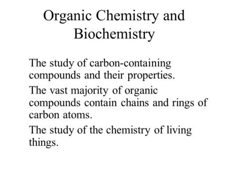 Organic Chemistry and Biochemistry The study of carbon-containing compounds and their properties. The vast majority of organic compounds contain chains.