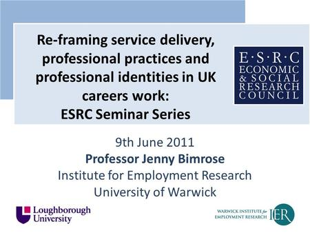 9th June 2011 Professor Jenny Bimrose Institute for Employment Research University of Warwick Re-framing service delivery, professional practices and professional.
