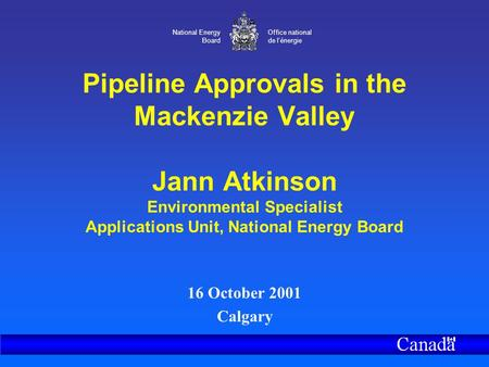 National Energy Board Office national de l'énergie Pipeline Approvals in the Mackenzie Valley Jann Atkinson Environmental Specialist Applications Unit,