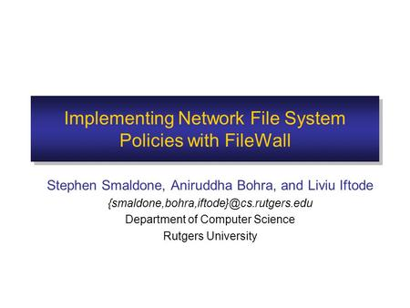 Implementing Network File System Policies with FileWall Stephen Smaldone, Aniruddha Bohra, and Liviu Iftode Department.