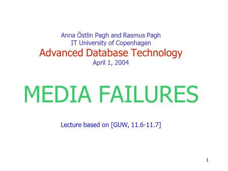 1 Anna Östlin Pagh and Rasmus Pagh IT University of Copenhagen Advanced Database Technology April 1, 2004 MEDIA FAILURES Lecture based on [GUW, 11.6-11.7]