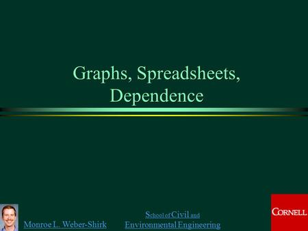 Monroe L. Weber-Shirk S chool of Civil and Environmental Engineering Graphs, Spreadsheets, Dependence.