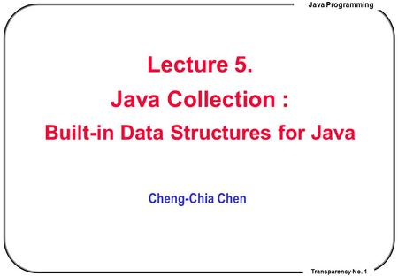 Java Programming Transparency No. 1 Lecture 5. Java Collection : Built-in Data Structures for Java Cheng-Chia Chen.