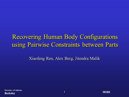 MSRI University of California Berkeley 1 Recovering Human Body Configurations using Pairwise Constraints between Parts Xiaofeng Ren, Alex Berg, Jitendra.