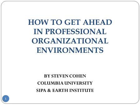 HOW TO GET AHEAD IN PROFESSIONAL ORGANIZATIONAL ENVIRONMENTS 1 BY STEVEN COHEN COLUMBIA UNIVERSITY SIPA & EARTH INSTITUTE.