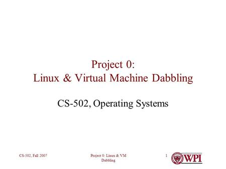 Project 0: Linux & VM Dabbling CS-502, Fall 20071 Project 0: Linux & Virtual Machine Dabbling CS-502, Operating Systems.