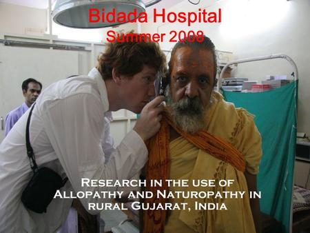 Bidada Hospital Summer 2008 Research in the use of Allopathy and Naturopathy in rural Gujarat, India.
