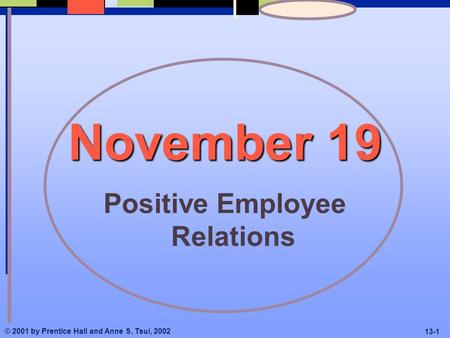 © 2001 by Prentice Hall and Anne S. Tsui, 2002 13-1 November 19 Positive Employee Relations.