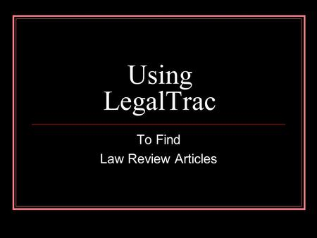 Using LegalTrac To Find Law Review Articles. What Is LegalTrac? A commercial service UW Libraries subscribe Indexes law reviews, other legal periodicals.