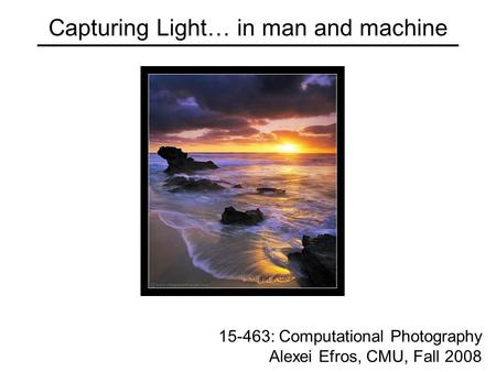 Capturing Light… in man and machine 15-463: Computational Photography Alexei Efros, CMU, Fall 2008.