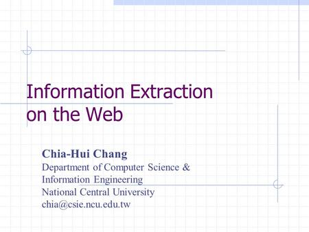 Information Extraction on the Web Chia-Hui Chang Department of Computer Science & Information Engineering National Central University