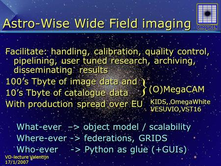 VO-lecture Valentijn 17/1/2007 Astro-Wise Wide Field imaging Facilitate: handling, calibration, quality control, pipelining, user tuned research, archiving,