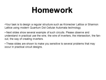 Homework Your task is to design a regular structure such as Kronecker Lattice or Shannon Lattice using modern Quantum Dot Cellular Automata technology.