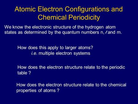 Atomic Electron Configurations and Chemical Periodicity We know the electronic structure of the hydrogen atom states as determined by the quantum numbers.