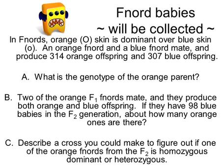 Fnord babies ~ will be collected ~ In Fnords, orange (O) skin is dominant over blue skin (o). An orange fnord and a blue fnord mate, and produce 314 orange.